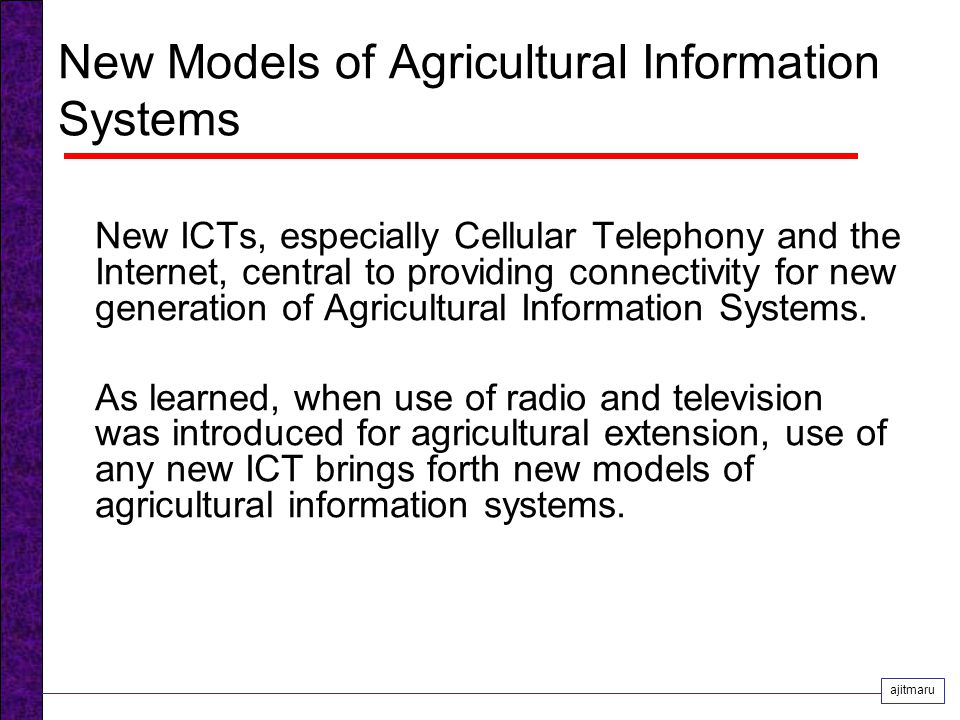 New Models of Agricultural Information Systems New ICTs, especially Cellular Telephony and the Internet, central to providing connectivity for new generation of Agricultural Information Systems.