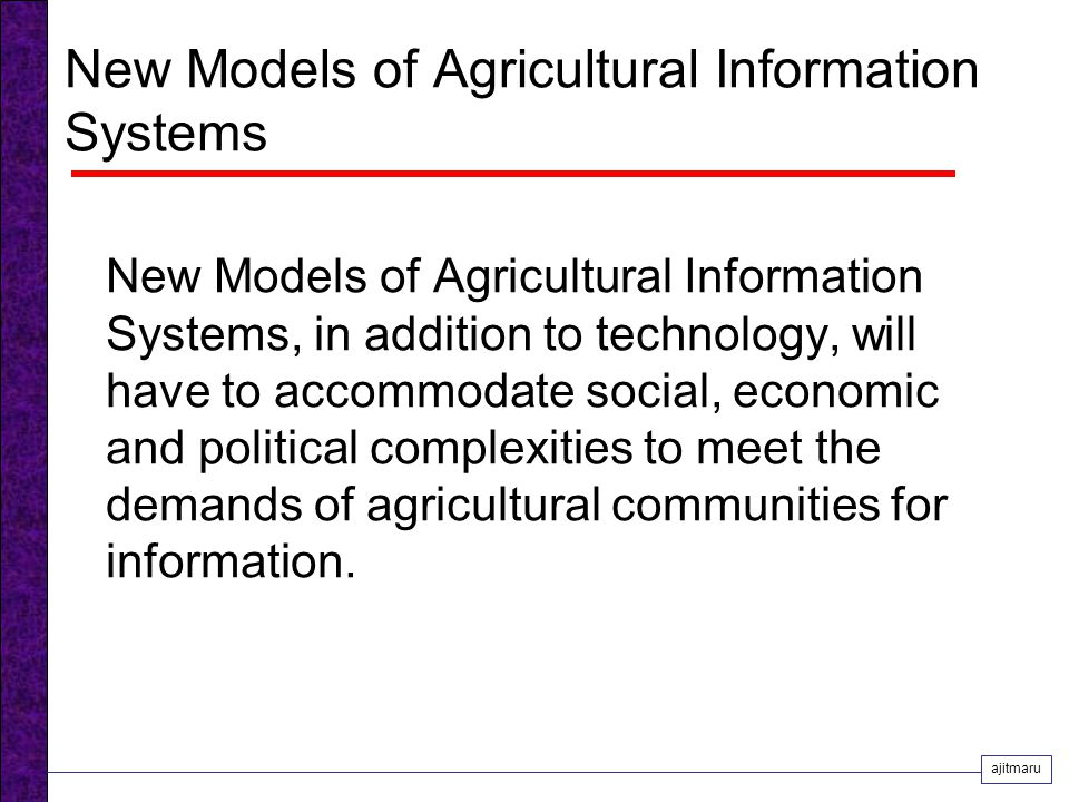 New Models of Agricultural Information Systems New Models of Agricultural Information Systems, in addition to technology, will have to accommodate social, economic and political complexities to meet the demands of agricultural communities for information.