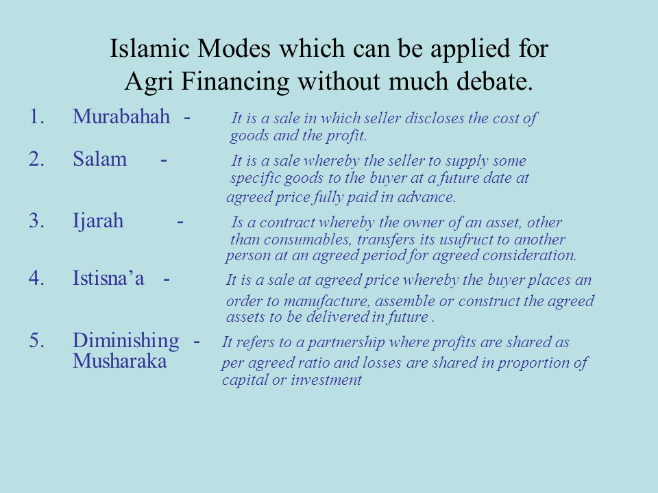 Islamic Modes which can be applied for Agri Financing without much debate. 1.Murabahah - It is a sale in which seller discloses the cost of goods and