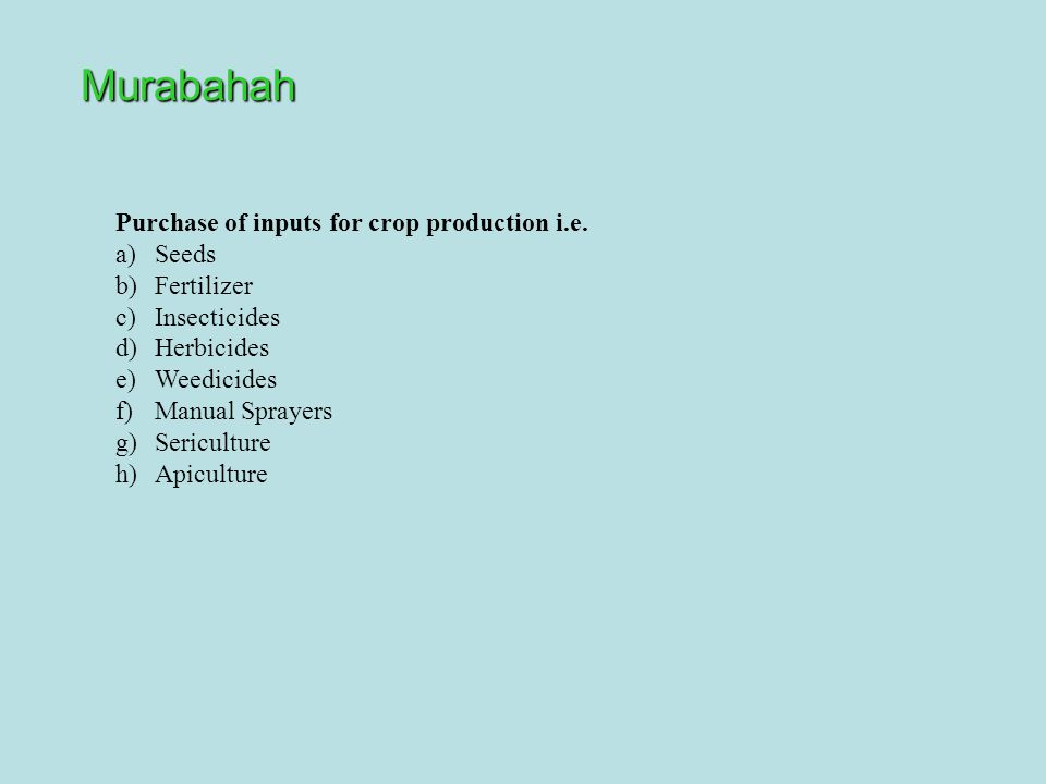 Murabahah Purchase of inputs for crop production i.e. a)Seeds b)Fertilizer c)Insecticides d)Herbicides e)Weedicides f)Manual Sprayers g)Sericulture h)