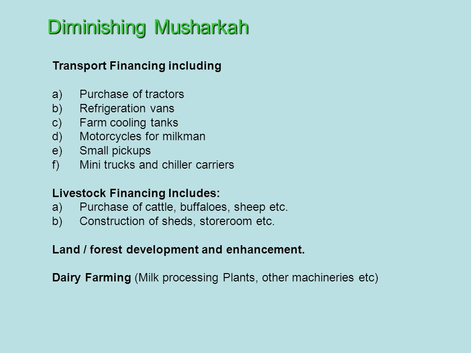 Diminishing Musharkah Transport Financing including a) Purchase of tractors b) Refrigeration vans c) Farm cooling tanks d) Motorcycles for milkman e) Small pickups f) Mini trucks and chiller carriers Livestock Financing Includes: a) Purchase of cattle, buffaloes, sheep etc.