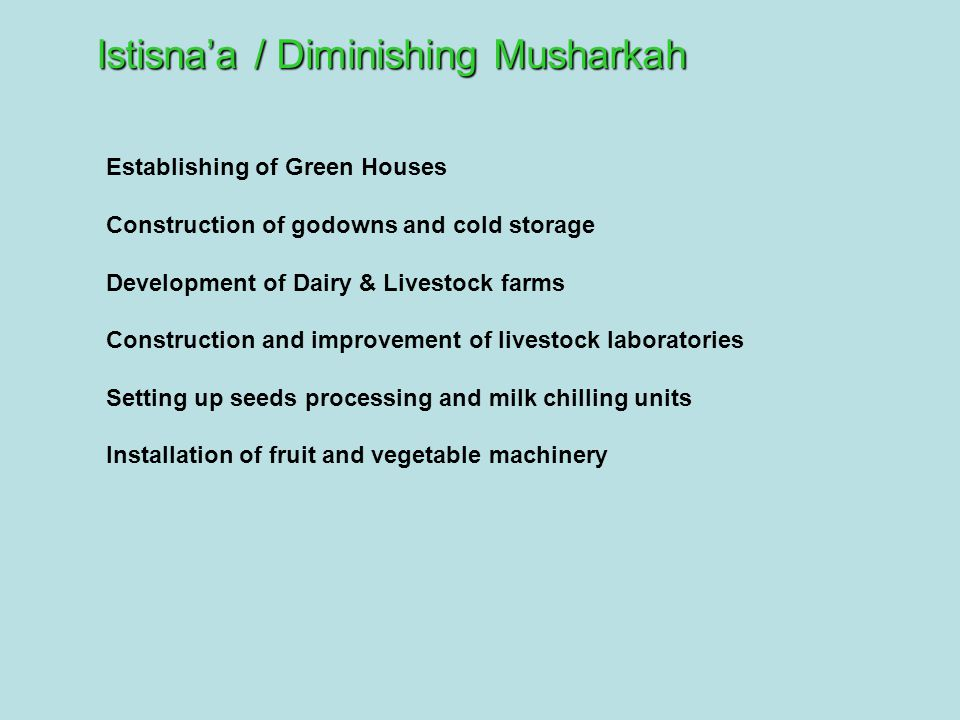 Establishing of Green Houses Construction of godowns and cold storage Development of Dairy & Livestock farms Construction and improvement of livestock laboratories Setting up seeds processing and milk chilling units Installation of fruit and vegetable machinery Istisna'a / Diminishing Musharkah