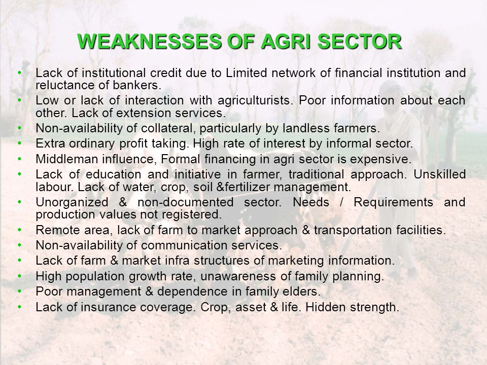 WEAKNESSES OF AGRI SECTOR Lack of institutional credit due to Limited network of financial institution and reluctance of bankers. Low or lack of inter