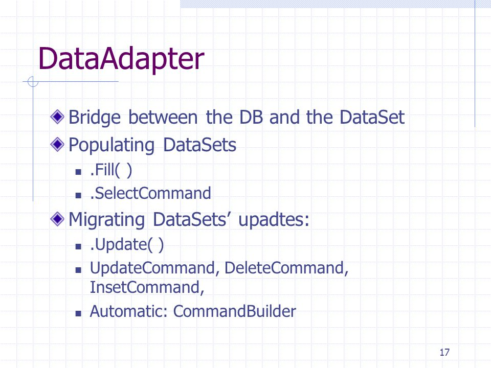 17 DataAdapter Bridge between the DB and the DataSet Populating DataSets.Fill( ).SelectCommand Migrating DataSets' upadtes:.Update( ) UpdateCommand, DeleteCommand, InsetCommand, Automatic: CommandBuilder