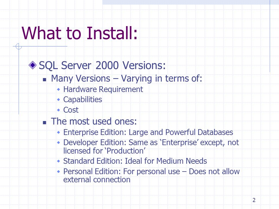 2 What to Install: SQL Server 2000 Versions: Many Versions – Varying in terms of:  Hardware Requirement  Capabilities  Cost The most used ones:  Enterprise Edition: Large and Powerful Databases  Developer Edition: Same as 'Enterprise' except, not licensed for 'Production'  Standard Edition: Ideal for Medium Needs  Personal Edition: For personal use – Does not allow external connection