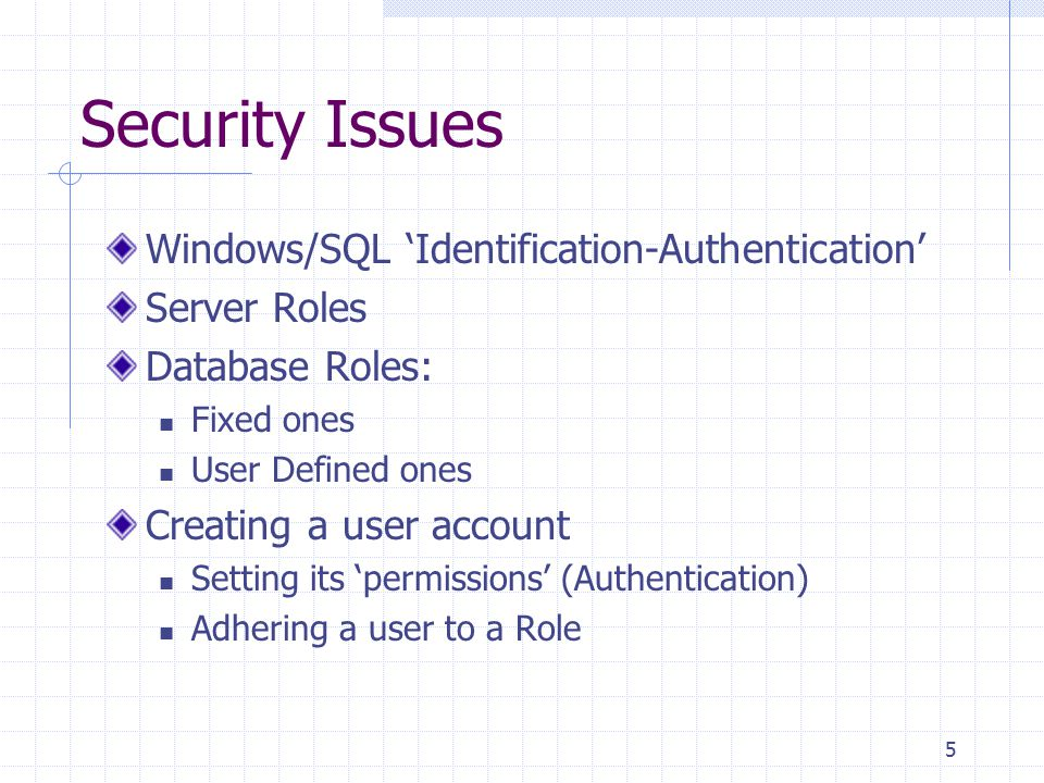 5 Security Issues Windows/SQL 'Identification-Authentication' Server Roles Database Roles: Fixed ones User Defined ones Creating a user account Setting its 'permissions' (Authentication) Adhering a user to a Role