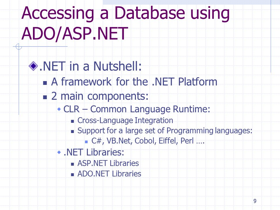 9 Accessing a Database using ADO/ASP.NET.NET in a Nutshell: A framework for the.NET Platform 2 main components:  CLR – Common Language Runtime: Cross-Language Integration Support for a large set of Programming languages: C#, VB.Net, Cobol, Eiffel, Perl ….