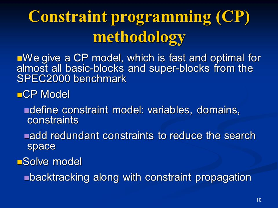 10 Constraint programming (CP) methodology We give a CP model, which is fast and optimal for almost all basic-blocks and super-blocks from the SPEC200