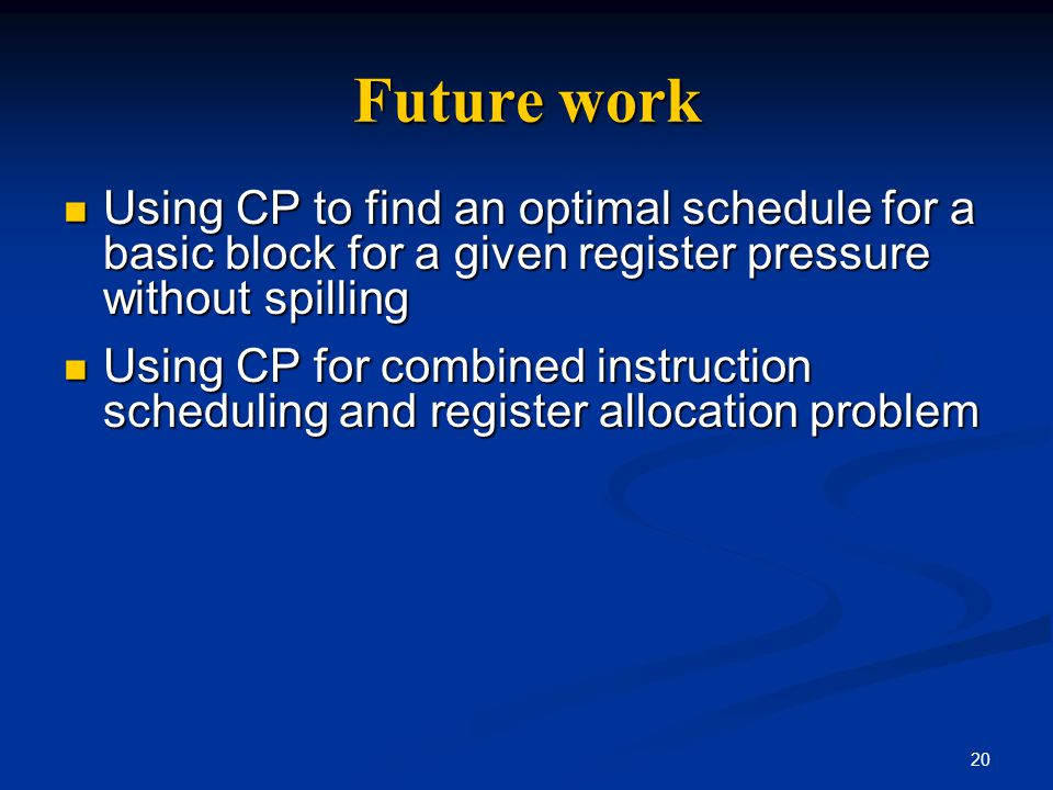 20 Future work Using CP to find an optimal schedule for a basic block for a given register pressure without spilling Using CP to find an optimal sched