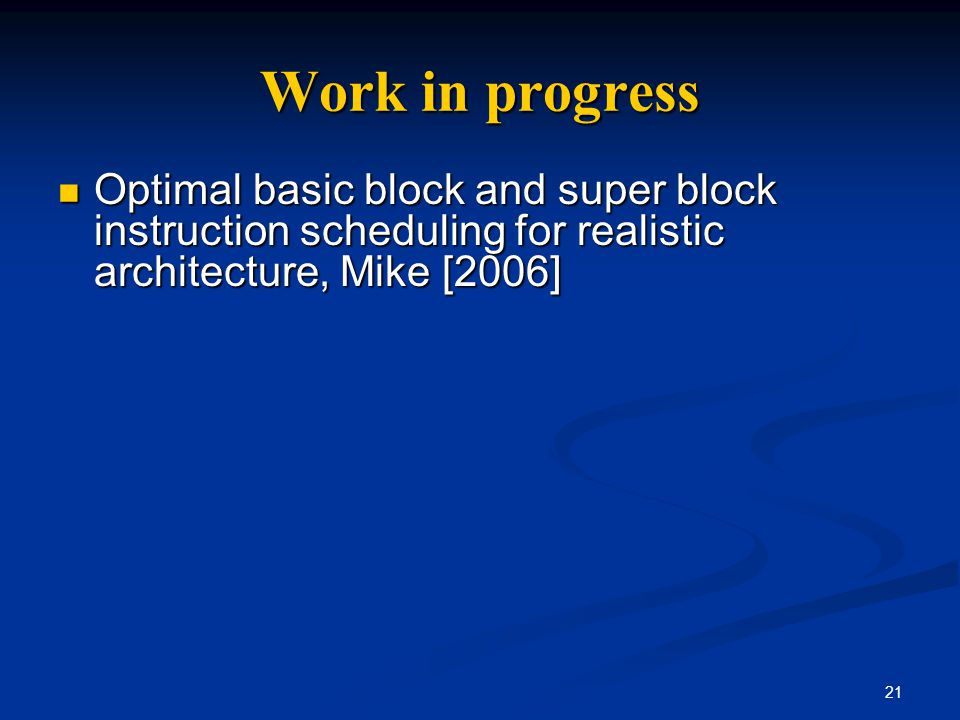 21 Work in progress Optimal basic block and super block instruction scheduling for realistic architecture, Mike [2006] Optimal basic block and super b