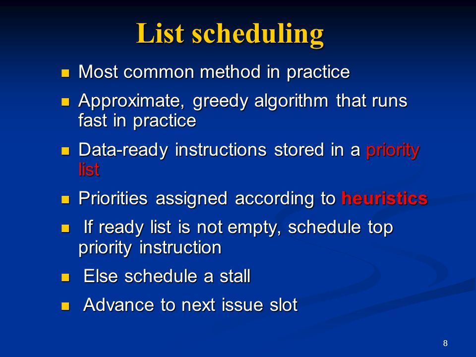 8 List scheduling Most common method in practice Most common method in practice Approximate, greedy algorithm that runs fast in practice Approximate,