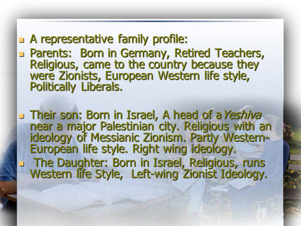 A representative family profile: A representative family profile: Parents: Born in Germany, Retired Teachers, Religious, came to the country because they were Zionists, European Western life style, Politically Liberals.