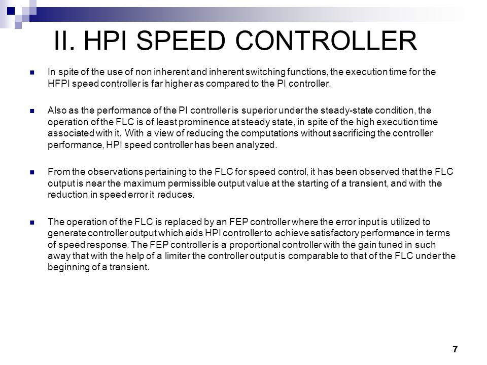 In spite of the use of non inherent and inherent switching functions, the execution time for the HFPI speed controller is far higher as compared to the PI controller.