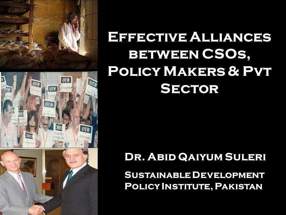 Effective Alliances between CSOs, Policy Makers & Pvt Sector Dr. Abid Qaiyum Suleri Sustainable Development Policy Institute, Pakistan