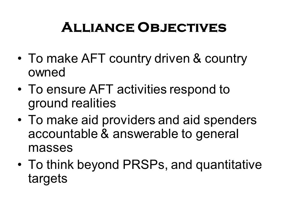 Alliance Objectives To make AFT country driven & country owned To ensure AFT activities respond to ground realities To make aid providers and aid spenders accountable & answerable to general masses To think beyond PRSPs, and quantitative targets
