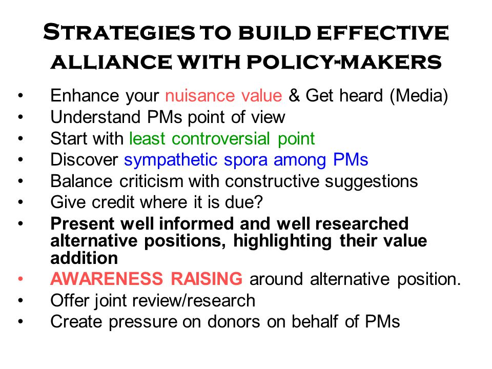 Strategies to build effective alliance with policy-makers Enhance your nuisance value & Get heard (Media) Understand PMs point of view Start with least controversial point Discover sympathetic spora among PMs Balance criticism with constructive suggestions Give credit where it is due.
