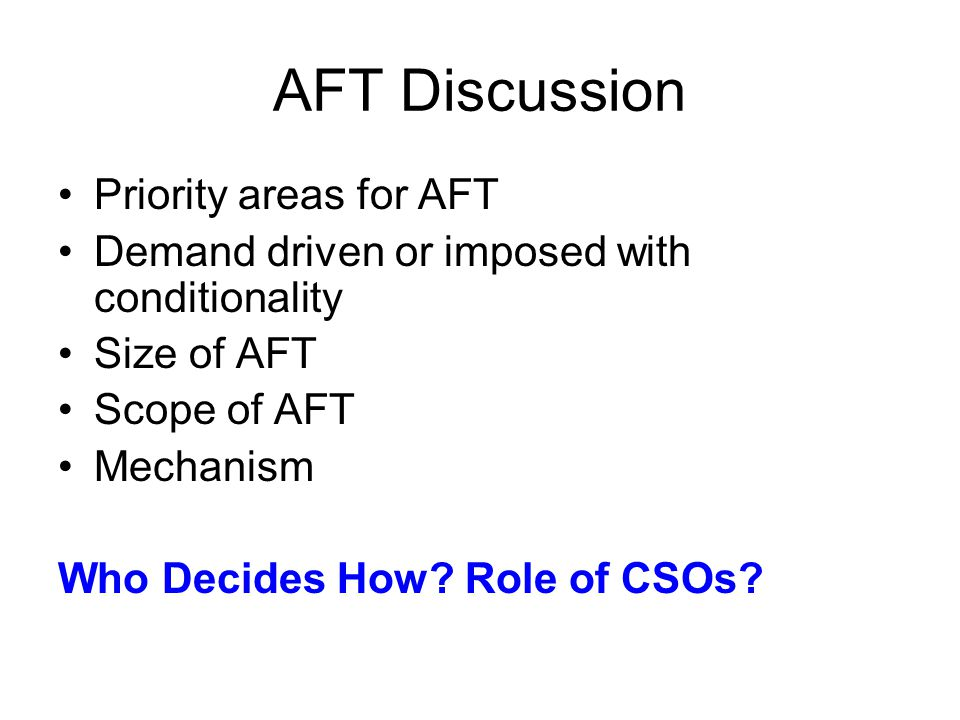 AFT Discussion Priority areas for AFT Demand driven or imposed with conditionality Size of AFT Scope of AFT Mechanism Who Decides How.