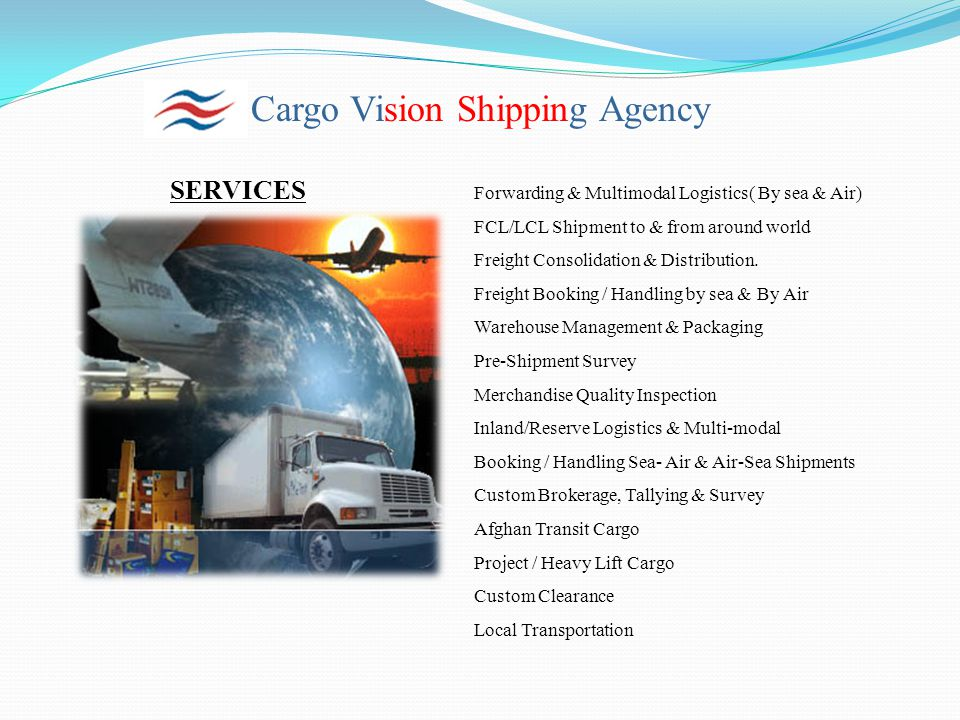 Cargo Vision Shipping Agency SERVICES Forwarding & Multimodal Logistics( By sea & Air) FCL/LCL Shipment to & from around world Freight Consolidation &