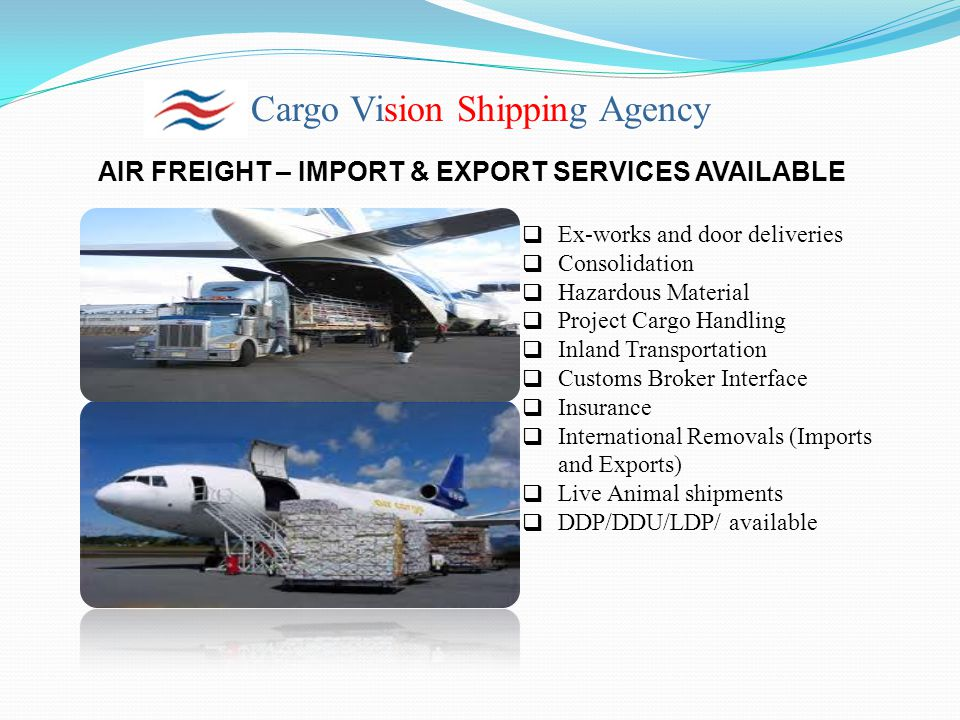 Cargo Vision Shipping Agency AIR FREIGHT – IMPORT & EXPORT SERVICES AVAILABLE  Ex-works and door deliveries  Consolidation  Hazardous Material  Pr