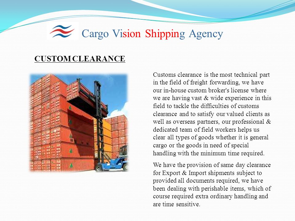 Cargo Vision Shipping Agency CUSTOM CLEARANCE Customs clearance is the most technical part in the field of freight forwarding, we have our in-house custom broker s license where we are having vast & wide experience in this field to tackle the difficulties of customs clearance and to satisfy our valued clients as well as overseas partners, our professional & dedicated team of field workers helps us clear all types of goods whether it is general cargo or the goods in need of special handling with the minimum time required.