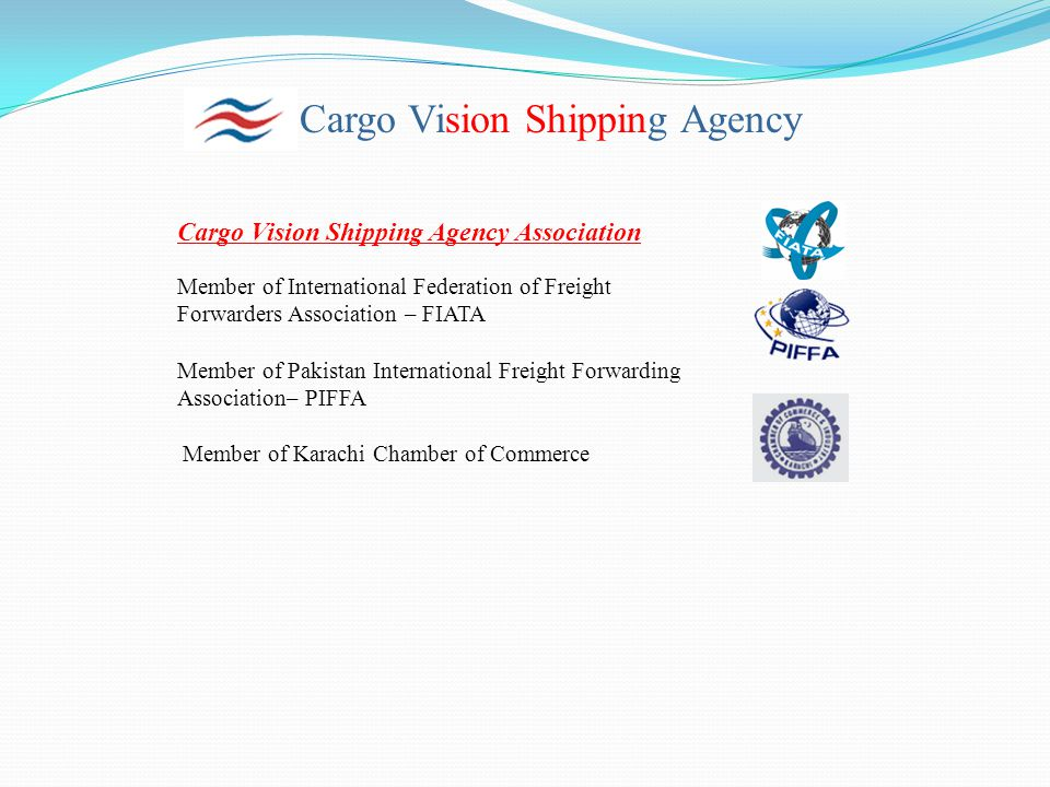 Cargo Vision Shipping Agency Cargo Vision Shipping Agency Association Member of International Federation of Freight Forwarders Association – FIATA Member of Pakistan International Freight Forwarding Association– PIFFA Member of Karachi Chamber of Commerce