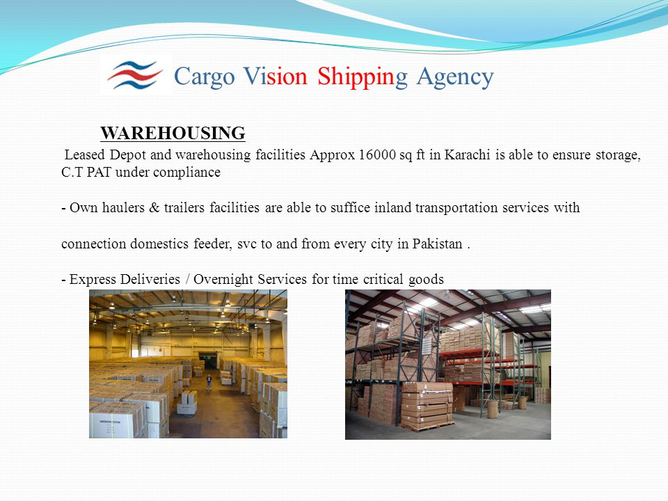 Cargo Vision Shipping Agency WAREHOUSING Leased Depot and warehousing facilities Approx 16000 sq ft in Karachi is able to ensure storage, C.T PAT unde