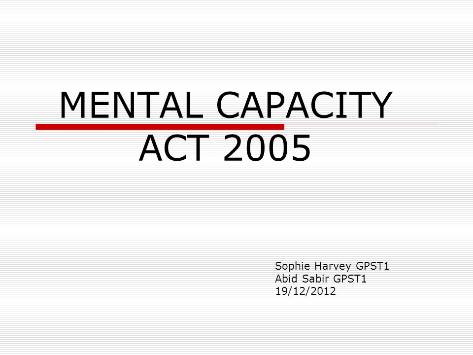 5 Principles of the Mental Capacity Act (MCA) 2005 –Assume Capacity –Help people have capacity in all practical ways before deciding they don't have capacity –People are entitled to make unwise decisions –Decisions for people without capacity should be in their Best Interests –Decisions for people without capacity should be the least restrictive possible