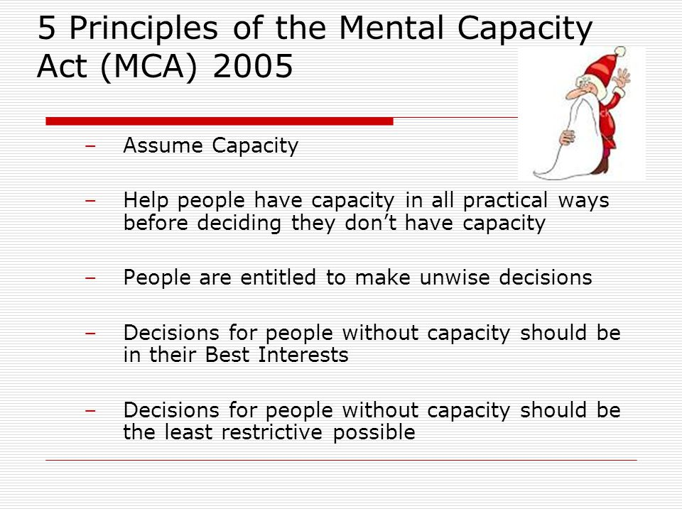 (1) Presumption of Capacity  Every adult has the right to make his/her own decisions and must be assumed to have capacity to do so unless proven otherwise  This means you cannot assume that someone cannot make a decision for themselves just because they have a particular medical condition or disability