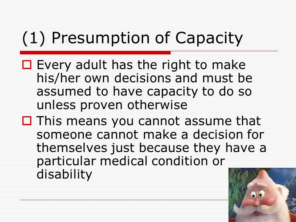 (2) Individuals being supported to make their own decisions  A person must be given all possible help before anyone treats them as not being able to make their own decisions  This means you should make every effort to encourage and support people to make the decision for themselves  If lack of capacity is established it is still important that you involve the person as far as possible in making decisions.