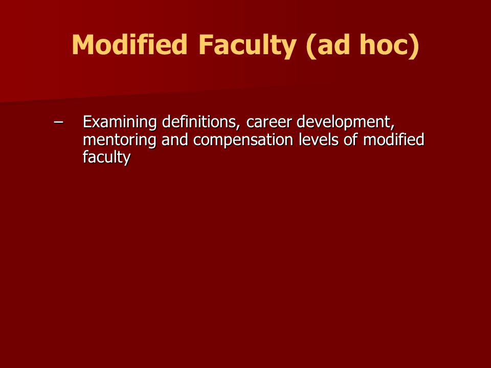 Modified Faculty (ad hoc) –Examining definitions, career development, mentoring and compensation levels of modified faculty