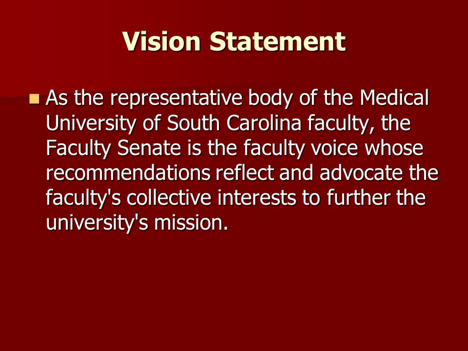 Vision Statement As the representative body of the Medical University of South Carolina faculty, the Faculty Senate is the faculty voice whose recommendations reflect and advocate the faculty s collective interests to further the university s mission.