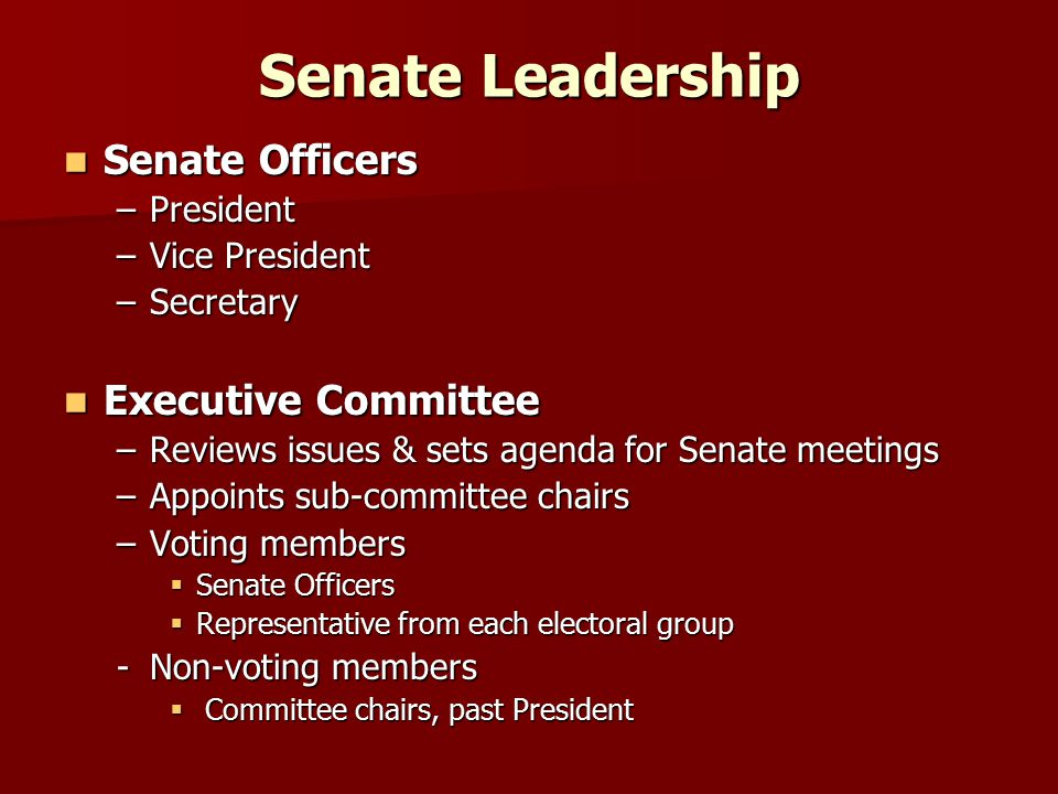 Senate Leadership Senate Officers Senate Officers –President –Vice President –Secretary Executive Committee Executive Committee –Reviews issues & sets agenda for Senate meetings –Appoints sub-committee chairs –Voting members  Senate Officers  Representative from each electoral group -Non-voting members  Committee chairs, past President