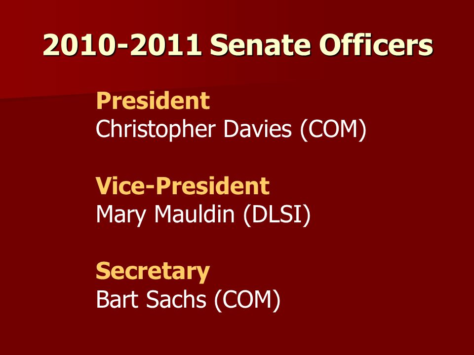 2010-2011 Senate Officers President Christopher Davies (COM) Vice-President Mary Mauldin (DLSI) Secretary Bart Sachs (COM)