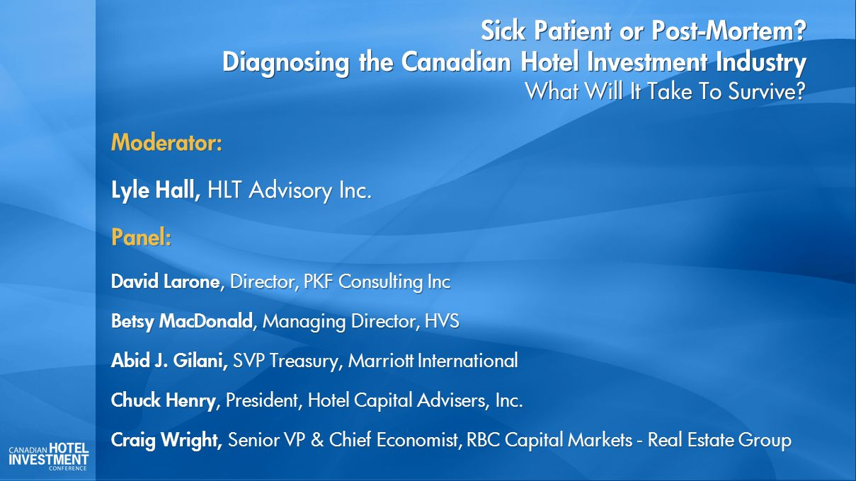 Sick Patient or Post-Mortem? Diagnosing the Canadian Hotel Investment Industry What Will It Take To Survive? Moderator: Lyle Hall, HLT Advisory Inc. P
