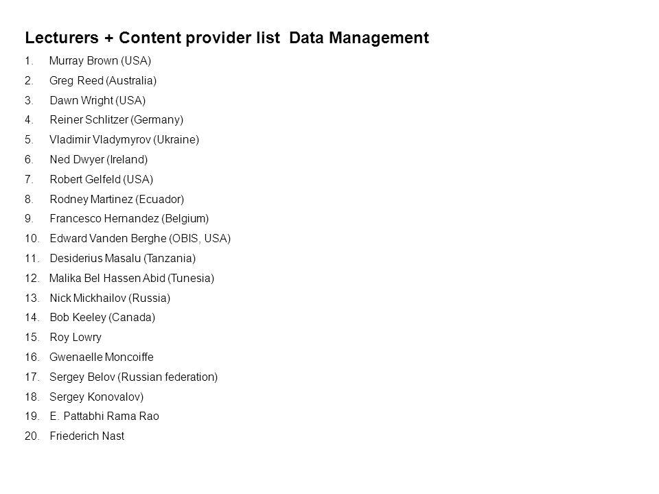 Lecturers + Content provider list Data Management 1.Murray Brown (USA) 2.Greg Reed (Australia) 3.Dawn Wright (USA) 4.Reiner Schlitzer (Germany) 5.Vlad