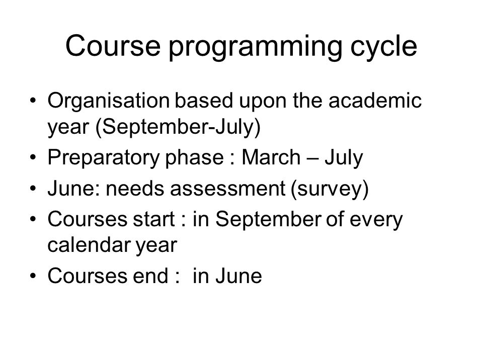 Course programming cycle Organisation based upon the academic year (September-July) Preparatory phase : March – July June: needs assessment (survey) Courses start : in September of every calendar year Courses end : in June