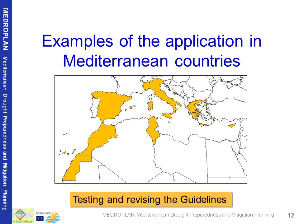 12 MEDROPLAN Mediterranean Drought Preparedness and Mitigation Planning MEDROPLAN, Mediterranean Drought Preparedness and Mitigation Planning Examples of the application in Mediterranean countries Testing and revising the Guidelines