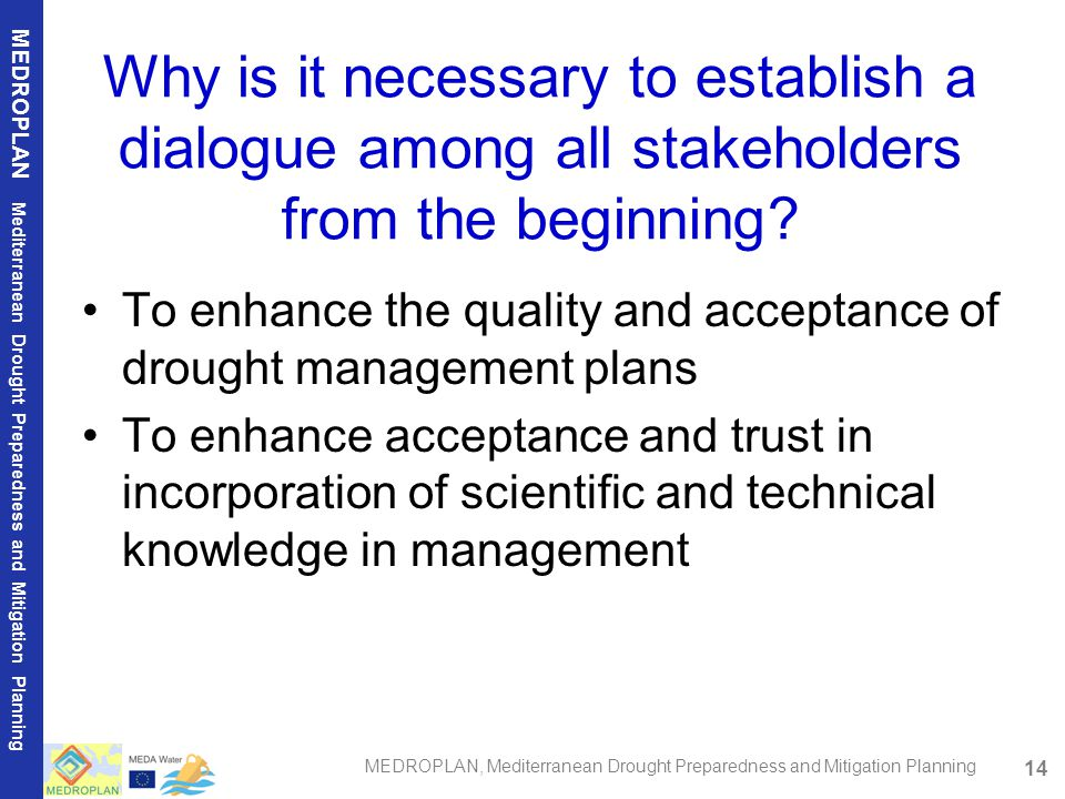 14 MEDROPLAN Mediterranean Drought Preparedness and Mitigation Planning MEDROPLAN, Mediterranean Drought Preparedness and Mitigation Planning Why is it necessary to establish a dialogue among all stakeholders from the beginning.