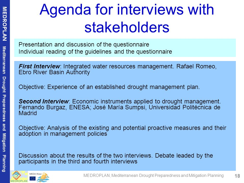 18 MEDROPLAN Mediterranean Drought Preparedness and Mitigation Planning MEDROPLAN, Mediterranean Drought Preparedness and Mitigation Planning Agenda for interviews with stakeholders Presentation and discussion of the questionnaire Individual reading of the guidelines and the questionnaire First Interview: Integrated water resources management.