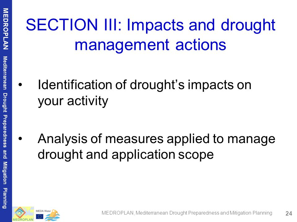24 MEDROPLAN Mediterranean Drought Preparedness and Mitigation Planning MEDROPLAN, Mediterranean Drought Preparedness and Mitigation Planning SECTION III: Impacts and drought management actions Identification of drought's impacts on your activity Analysis of measures applied to manage drought and application scope