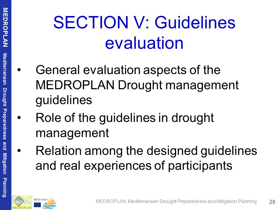 26 MEDROPLAN Mediterranean Drought Preparedness and Mitigation Planning MEDROPLAN, Mediterranean Drought Preparedness and Mitigation Planning SECTION V: Guidelines evaluation General evaluation aspects of the MEDROPLAN Drought management guidelines Role of the guidelines in drought management Relation among the designed guidelines and real experiences of participants