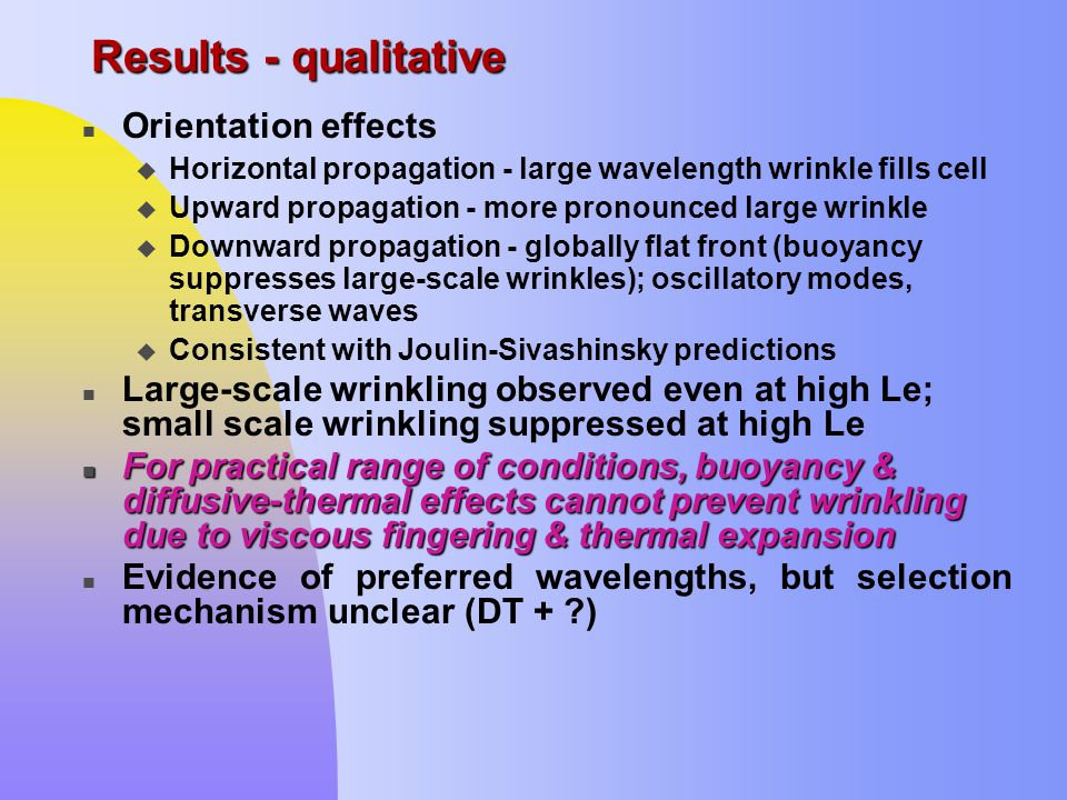Results - qualitative n Orientation effects u Horizontal propagation - large wavelength wrinkle fills cell u Upward propagation - more pronounced large wrinkle u Downward propagation - globally flat front (buoyancy suppresses large-scale wrinkles); oscillatory modes, transverse waves u Consistent with Joulin-Sivashinsky predictions n Large-scale wrinkling observed even at high Le; small scale wrinkling suppressed at high Le For practical range of conditions, buoyancy & diffusive-thermal effects cannot prevent wrinkling due to viscous fingering & thermal expansion For practical range of conditions, buoyancy & diffusive-thermal effects cannot prevent wrinkling due to viscous fingering & thermal expansion Evidence of preferred wavelengths, but selection mechanism unclear (DT + )