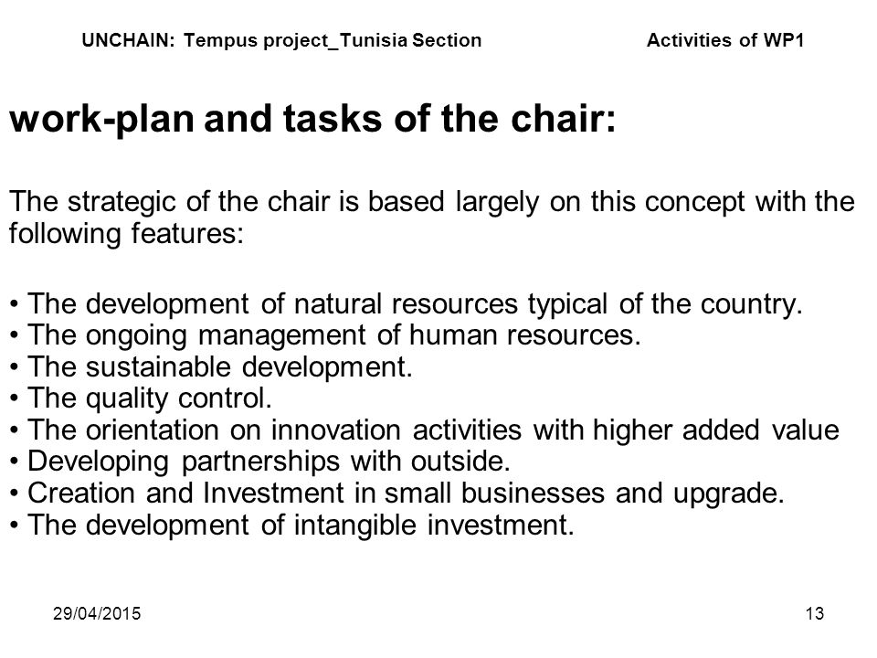 29/04/201513 UNCHAIN: Tempus project_Tunisia Section Activities of WP1 work-plan and tasks of the chair: The strategic of the chair is based largely on this concept with the following features: The development of natural resources typical of the country.