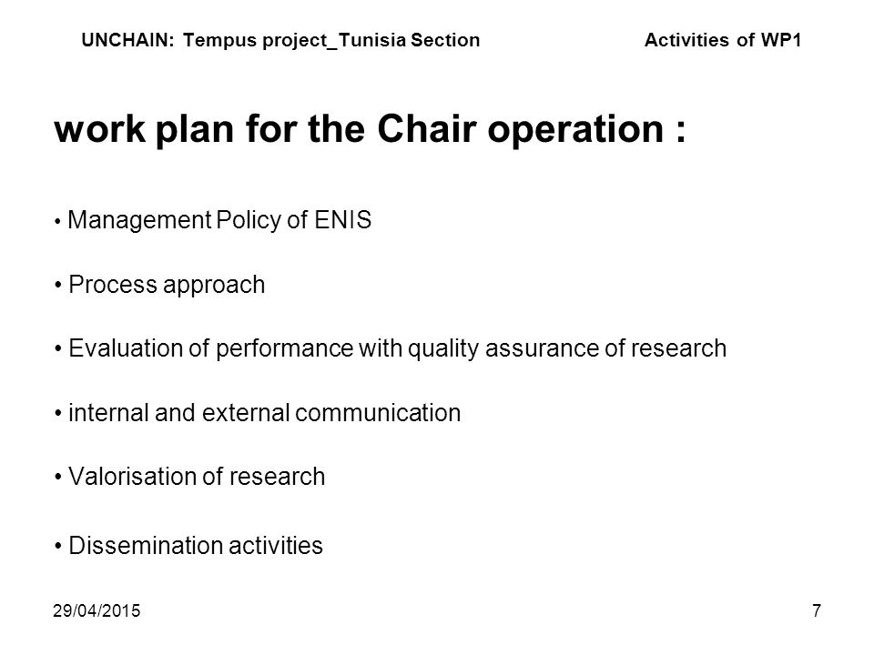 29/04/20157 UNCHAIN: Tempus project_Tunisia Section Activities of WP1 work plan for the Chair operation : Management Policy of ENIS Process approach Evaluation of performance with quality assurance of research internal and external communication Valorisation of research Dissemination activities