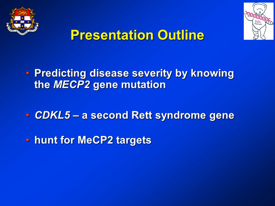 Presentation Outline Predicting disease severity by knowing the MECP2 gene mutationPredicting disease severity by knowing the MECP2 gene mutation CDKL5 – a second Rett syndrome geneCDKL5 – a second Rett syndrome gene hunt for MeCP2 targetshunt for MeCP2 targets