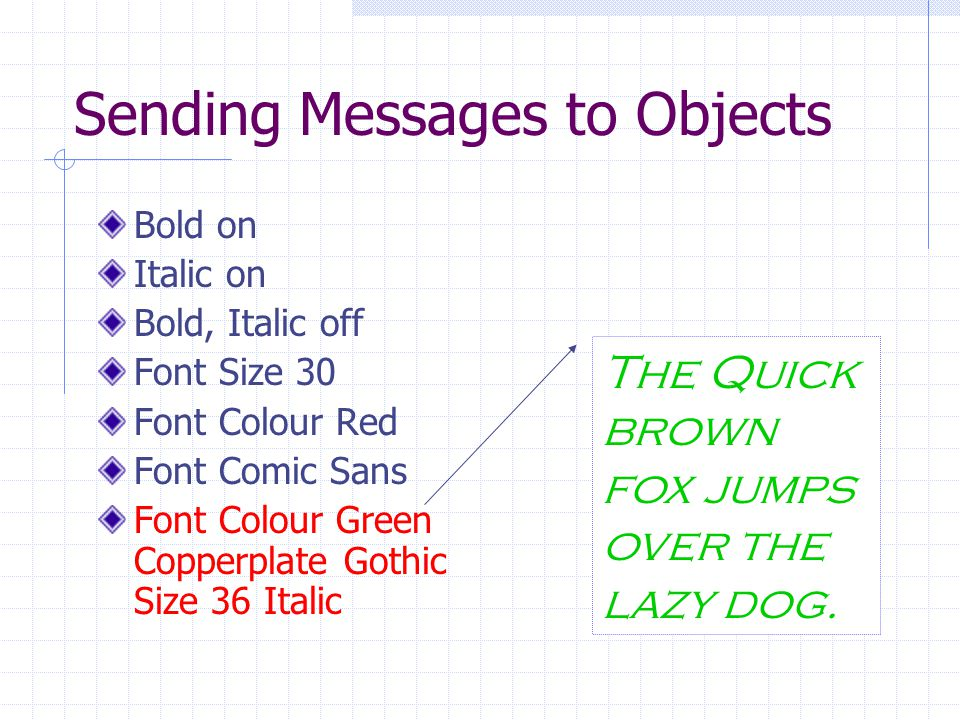 Sending Messages to Objects Bold on Italic on Bold, Italic off Font Size 30 Font Colour Red Font Comic Sans Font Colour Green Copperplate Gothic Size 36 Italic The Quick brown fox jumps over the lazy dog.