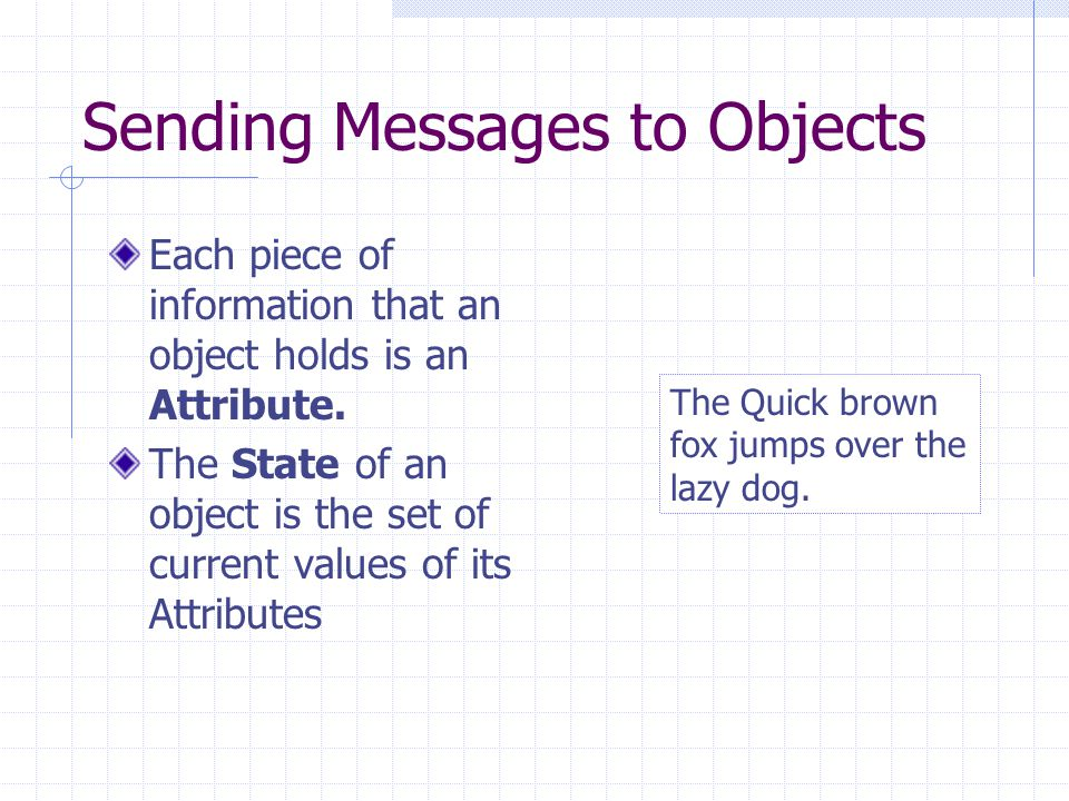 Sending Messages to Objects Each piece of information that an object holds is an Attribute.