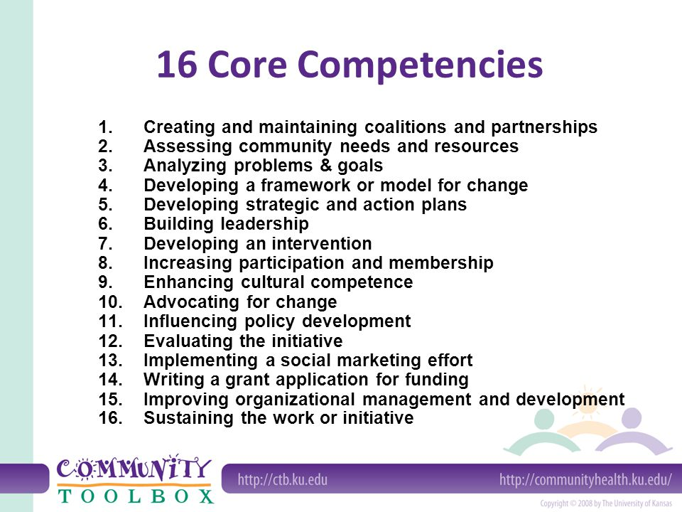 1.Creating and maintaining coalitions and partnerships 2.Assessing community needs and resources 3.Analyzing problems & goals 4.Developing a framework or model for change 5.Developing strategic and action plans 6.Building leadership 7.Developing an intervention 8.Increasing participation and membership 9.Enhancing cultural competence 10.Advocating for change 11.Influencing policy development 12.Evaluating the initiative 13.Implementing a social marketing effort 14.Writing a grant application for funding 15.Improving organizational management and development 16.Sustaining the work or initiative 16 Core Competencies