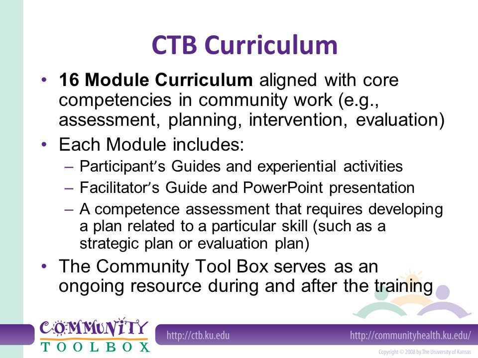 CTB Curriculum 16 Module Curriculum aligned with core competencies in community work (e.g., assessment, planning, intervention, evaluation) Each Module includes: –Participant ' s Guides and experiential activities –Facilitator ' s Guide and PowerPoint presentation –A competence assessment that requires developing a plan related to a particular skill (such as a strategic plan or evaluation plan) The Community Tool Box serves as an ongoing resource during and after the training