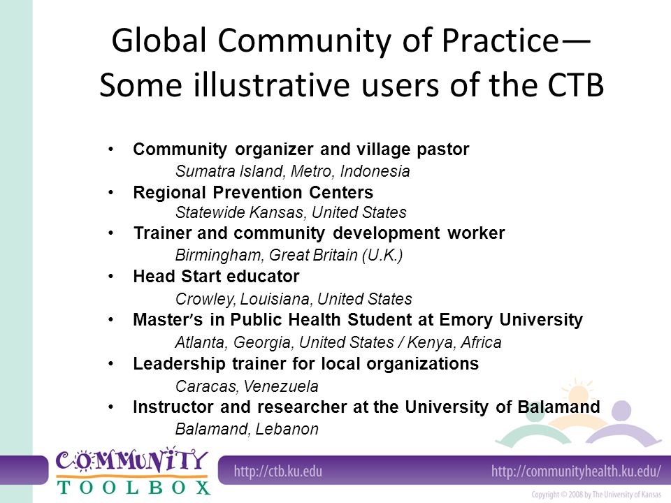 Global Community of Practice— Some illustrative users of the CTB Community organizer and village pastor Sumatra Island, Metro, Indonesia Regional Prevention Centers Statewide Kansas, United States Trainer and community development worker Birmingham, Great Britain (U.K.) Head Start educator Crowley, Louisiana, United States Master ' s in Public Health Student at Emory University Atlanta, Georgia, United States / Kenya, Africa Leadership trainer for local organizations Caracas, Venezuela Instructor and researcher at the University of Balamand Balamand, Lebanon
